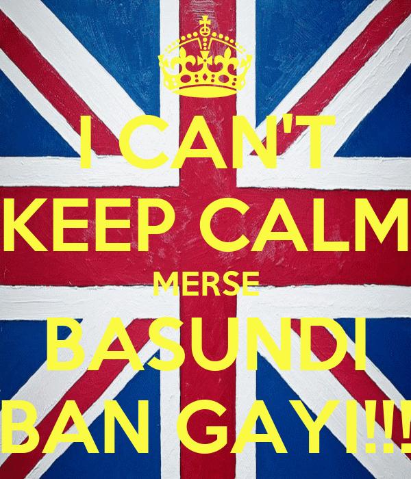 I CAN'T KEEP CALM MERSE BASUNDI BAN GAYI!!!