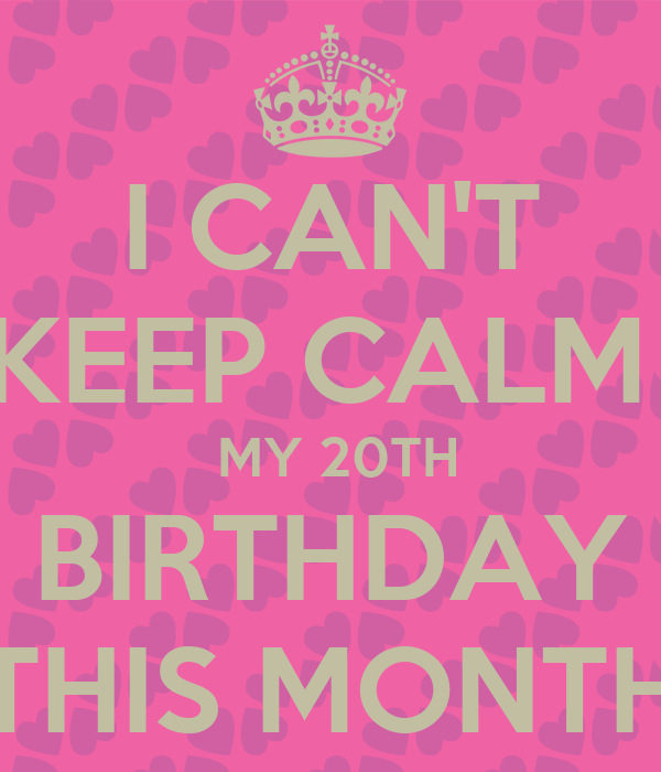 I CAN'T KEEP CALM   MY 20TH BIRTHDAY THIS MONTH