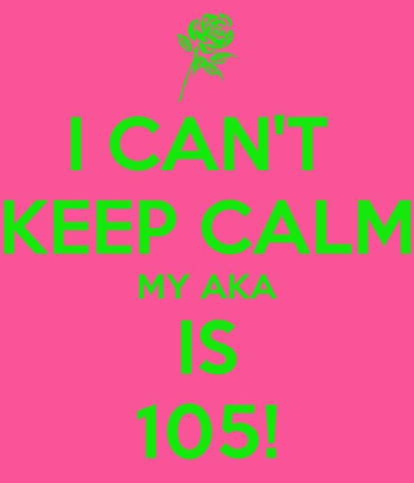 I CAN'T  KEEP CALM MY AKA IS 105!