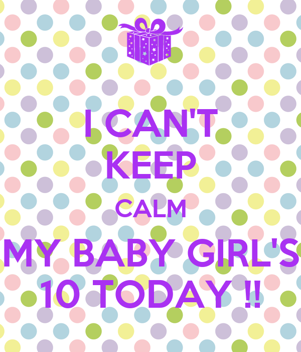 I CAN'T KEEP CALM MY BABY GIRL'S 10 TODAY !!