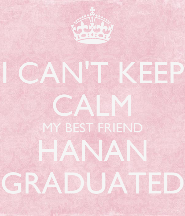 I CAN'T KEEP CALM MY BEST FRIEND HANAN GRADUATED