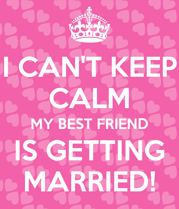 I CAN'T KEEP CALM MY BEST FRIEND IS GETTING MARRIED ...