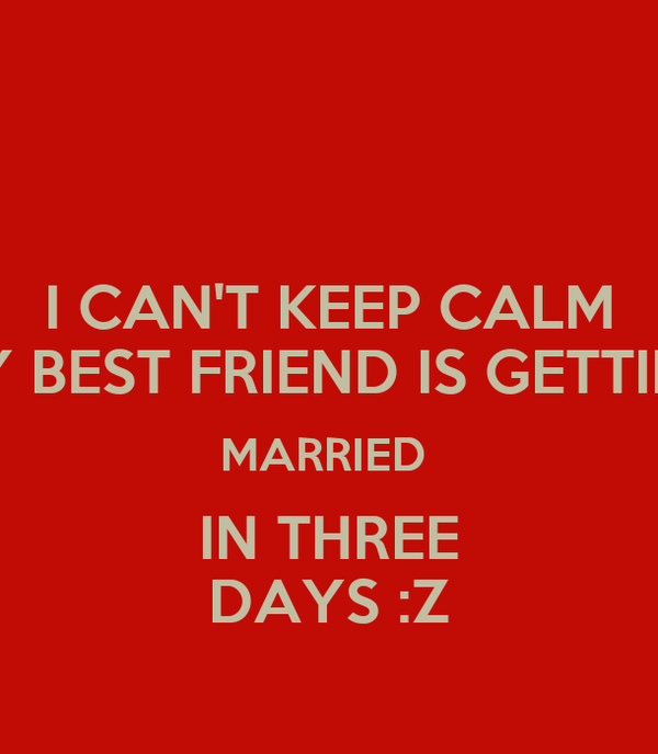 I CAN'T KEEP CALM MY BEST FRIEND IS GETTING MARRIED IN