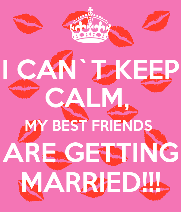 I CAN`T KEEP CALM, MY BEST FRIENDS ARE GETTING MARRIED ...