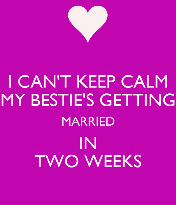 I CAN'T KEEP CALM MY BESTIE'S GETTING MARRIED IN TWO WEEKS
