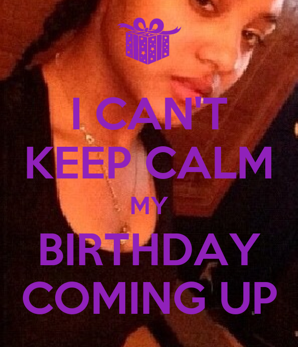 I CAN'T KEEP CALM MY BIRTHDAY COMING UP
