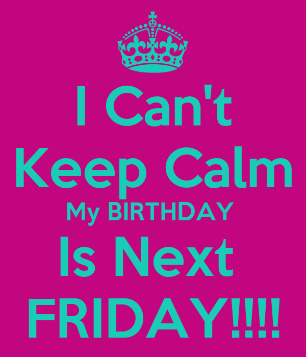 I Can't Keep Calm My BIRTHDAY  Is Next  FRIDAY!!!!