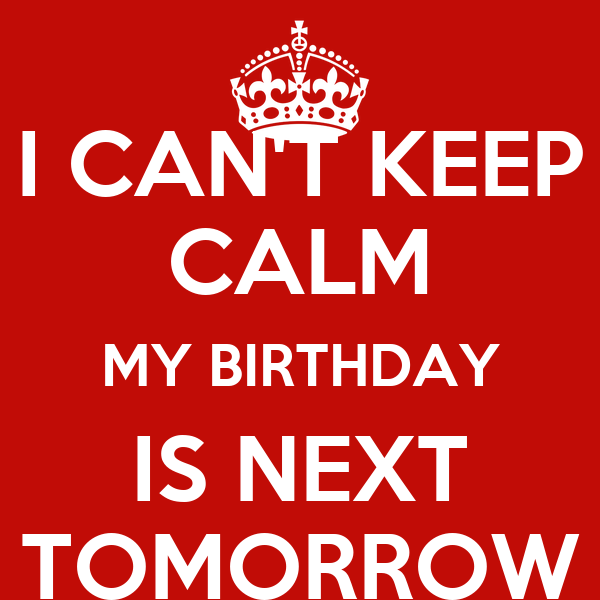 I CAN'T KEEP CALM MY BIRTHDAY IS NEXT TOMORROW