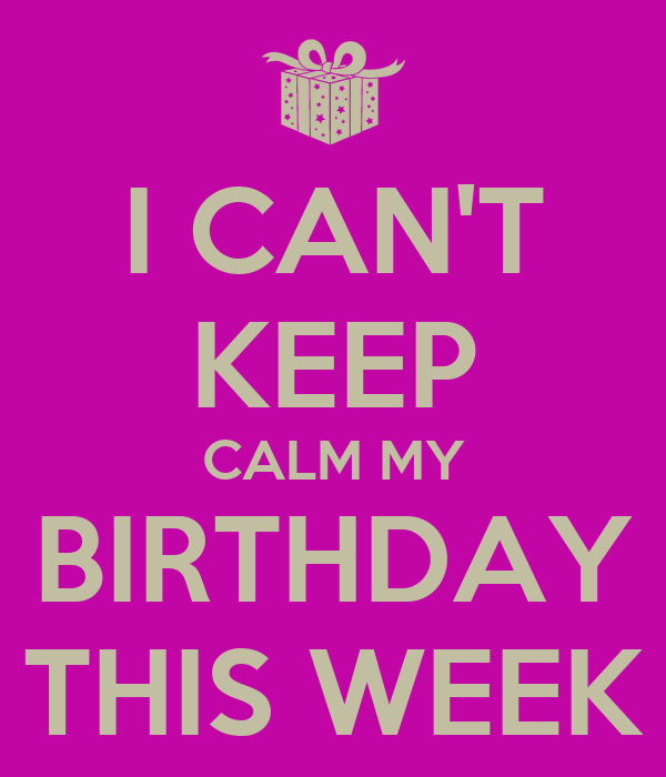I CAN'T KEEP CALM MY BIRTHDAY THIS WEEK