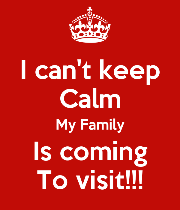 I can't keep Calm My Family Is coming To visit!!!