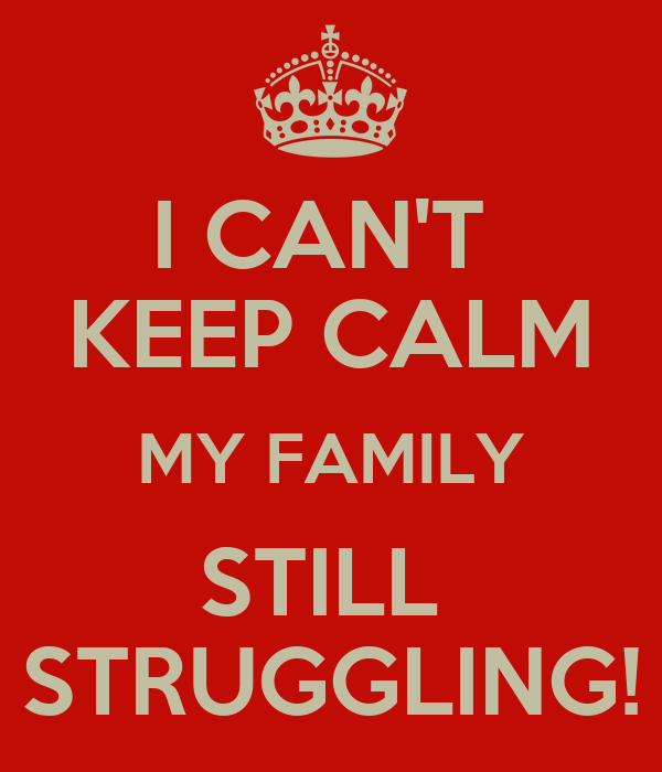 I CAN'T  KEEP CALM MY FAMILY STILL  STRUGGLING!