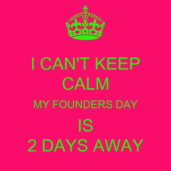 I CAN'T KEEP CALM MY FOUNDERS DAY IS 2 DAYS AWAY