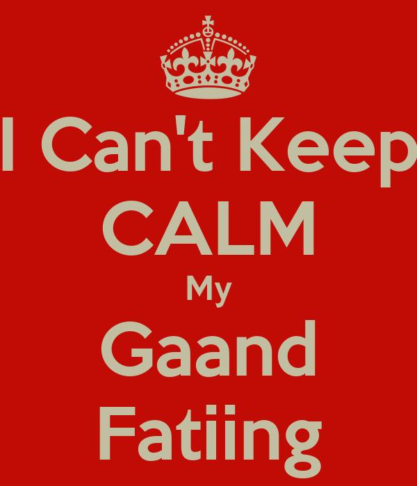 I Can't Keep CALM My Gaand Fatiing