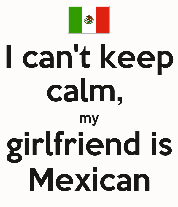 I can't keep calm,  my girlfriend is Mexican