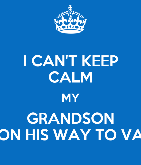 I CAN'T KEEP CALM MY GRANDSON ON HIS WAY TO VA
