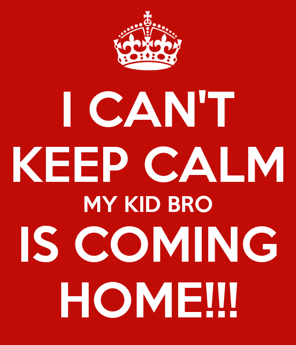 I CAN'T KEEP CALM MY KID BRO IS COMING HOME!!!