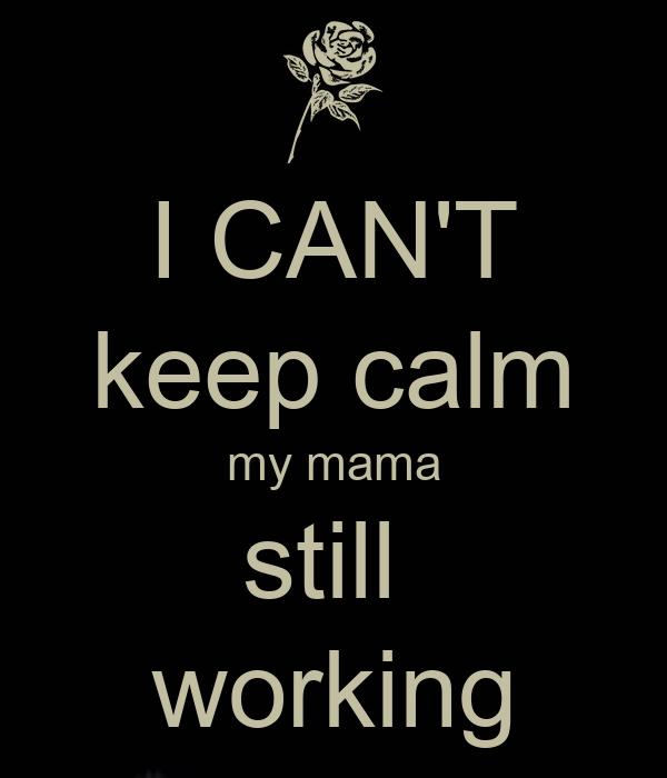 I CAN'T keep calm my mama still  working