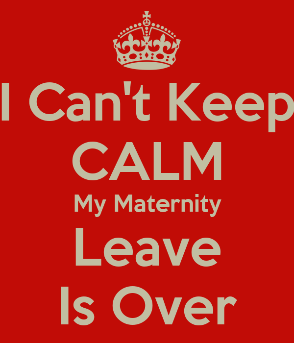 I Can't Keep CALM My Maternity Leave Is Over