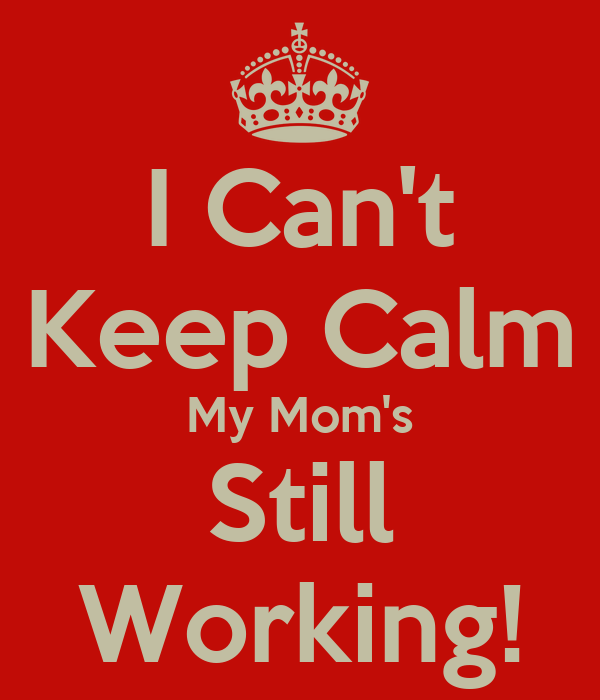 I Can't Keep Calm My Mom's Still Working!