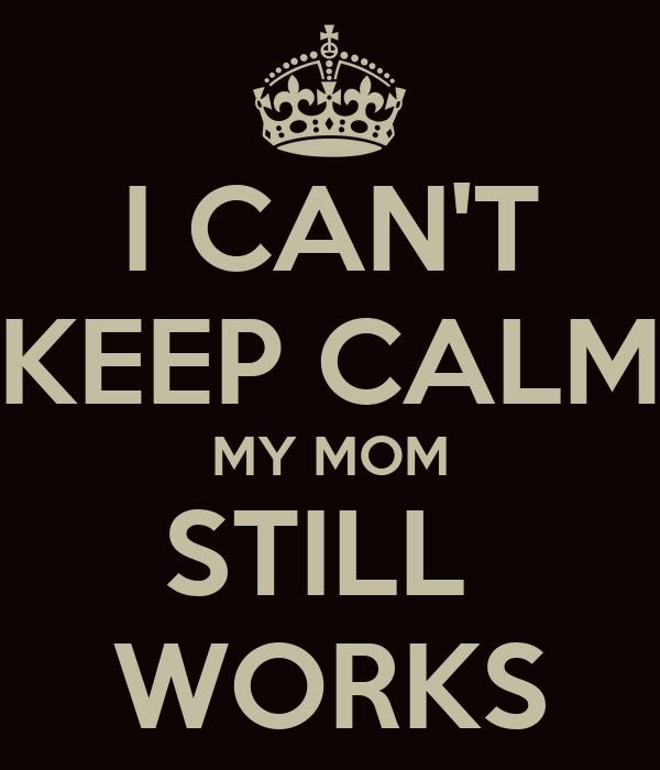 I CAN'T KEEP CALM MY MOM STILL  WORKS