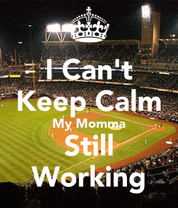 I Can't Keep Calm My Momma Still Working