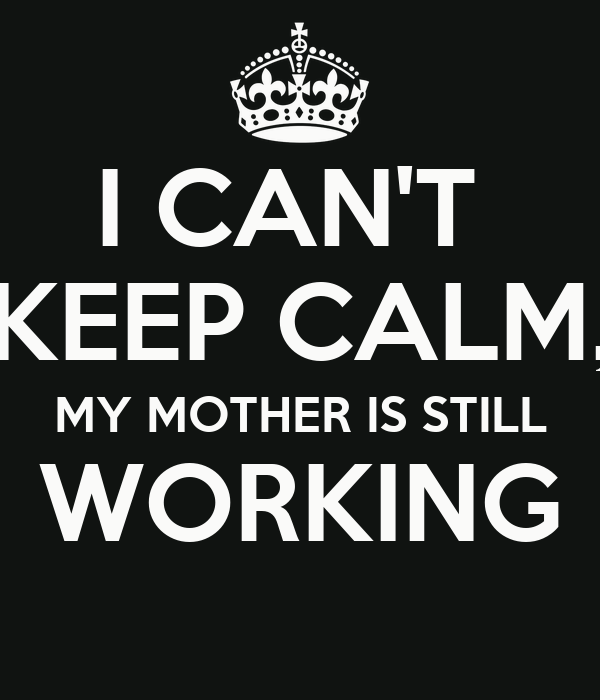 I CAN'T  KEEP CALM, MY MOTHER IS STILL WORKING
