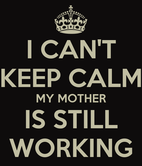 I CAN'T KEEP CALM MY MOTHER IS STILL WORKING