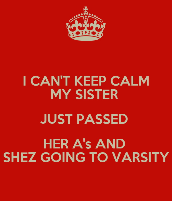 I CAN'T KEEP CALM MY SISTER  JUST PASSED  HER A's AND  SHEZ GOING TO VARSITY
