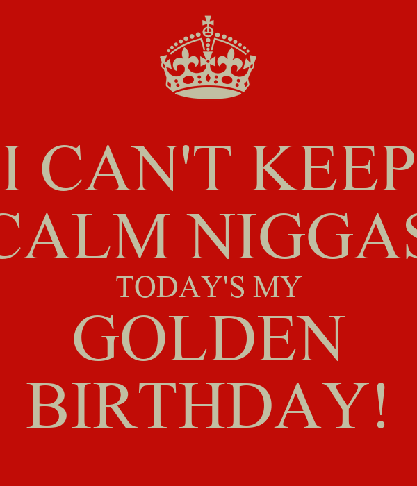 I CAN'T KEEP CALM NIGGAS TODAY'S MY GOLDEN BIRTHDAY!