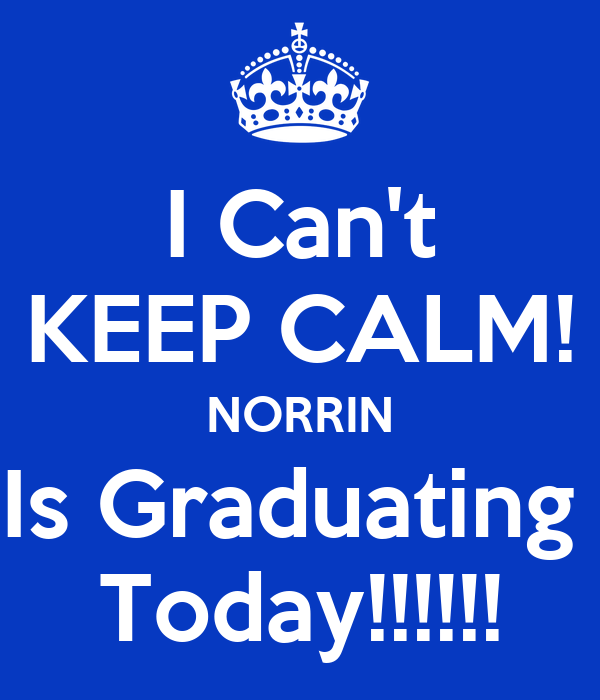 I Can't KEEP CALM! NORRIN Is Graduating  Today!!!!!!