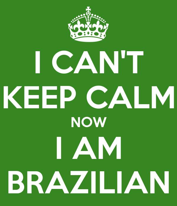 I CAN'T KEEP CALM NOW I AM BRAZILIAN