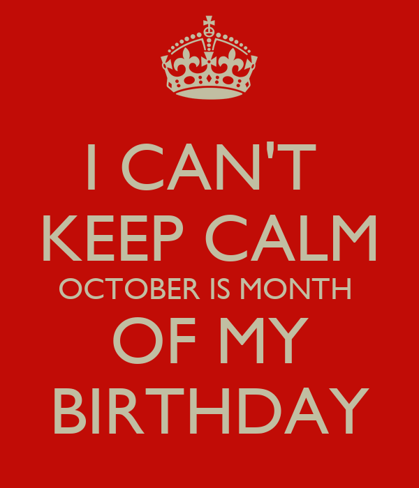 I CAN'T  KEEP CALM OCTOBER IS MONTH  OF MY BIRTHDAY