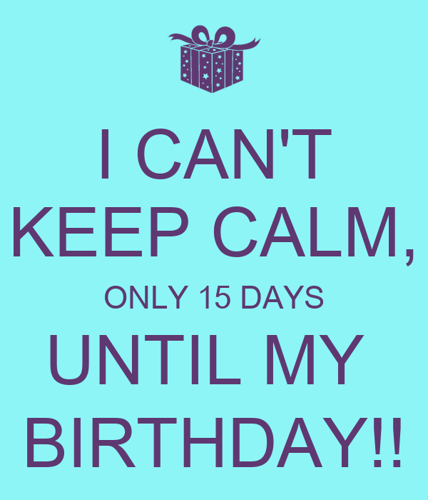 I Cant Keep Calm Only 15 Days Until My Birthday
