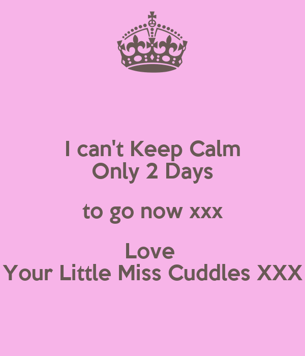 I can't Keep Calm Only 2 Days to go now xxx Love  Your Little Miss Cuddles XXX