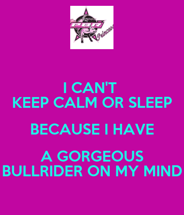 I CAN'T  KEEP CALM OR SLEEP BECAUSE I HAVE A GORGEOUS BULLRIDER ON MY MIND