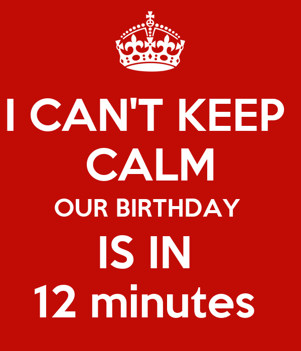 I CAN'T KEEP  CALM OUR BIRTHDAY  IS IN  12 minutes