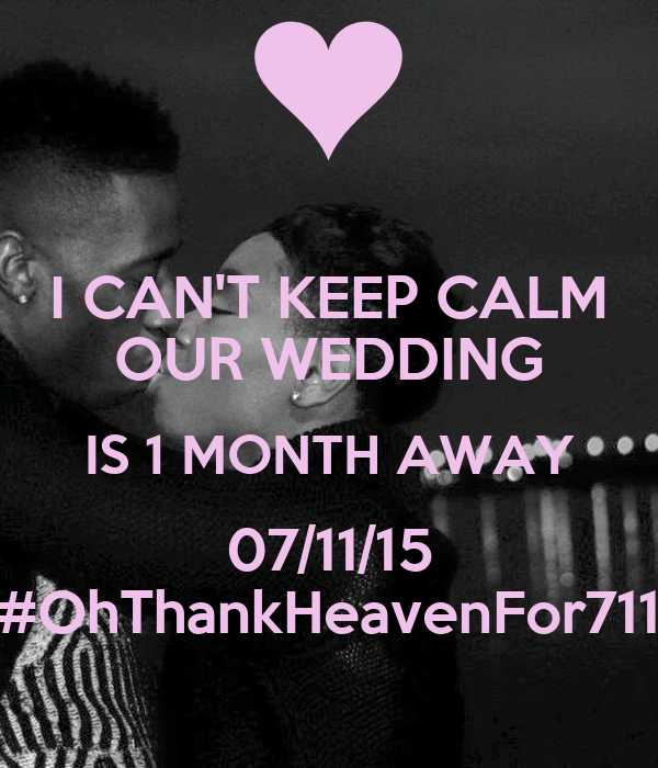 I CAN'T KEEP CALM OUR WEDDING IS 1 MONTH AWAY 07/11/15 #OhThankHeavenFor711