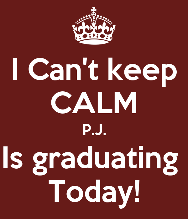 I Can't keep CALM P.J. Is graduating  Today!