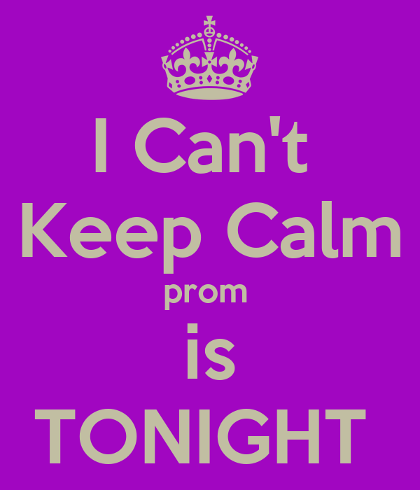 I Can't  Keep Calm prom  is TONIGHT