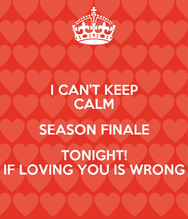 I CAN'T KEEP CALM SEASON FINALE TONIGHT! IF LOVING YOU IS WRONG