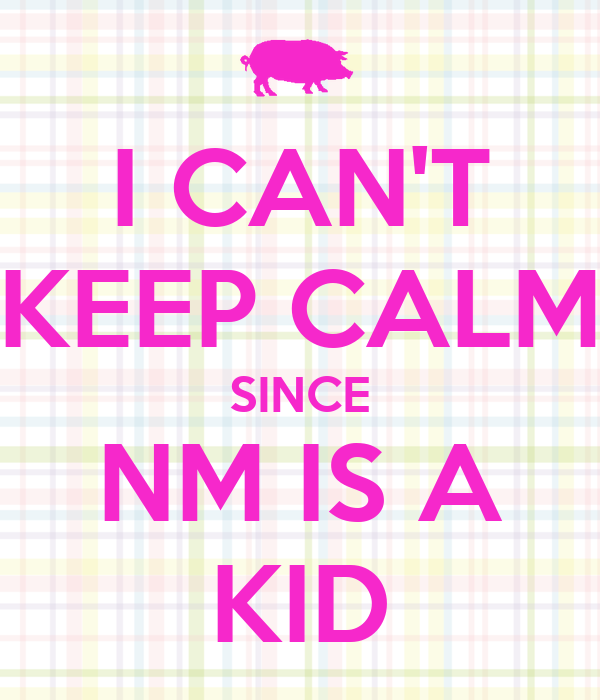 I CAN'T KEEP CALM SINCE NM IS A KID