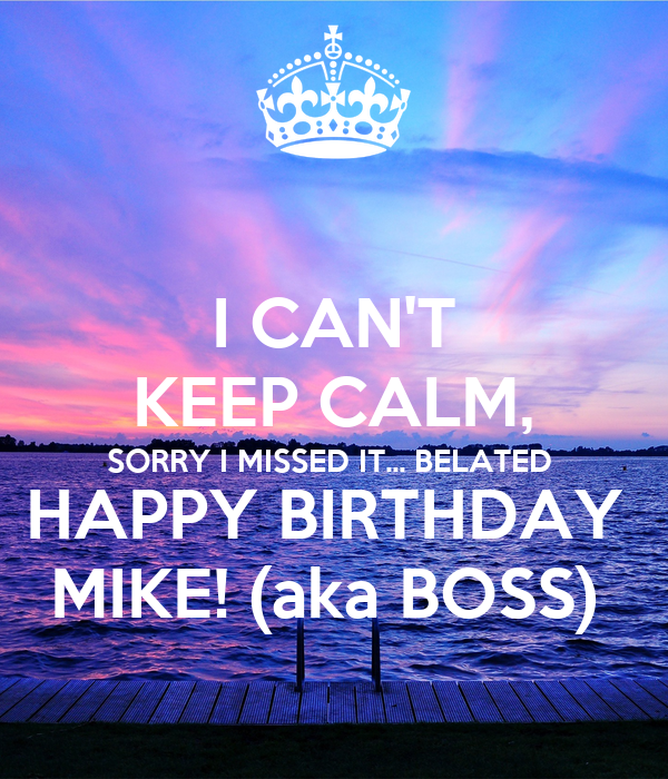 I CAN'T KEEP CALM, SORRY I MISSED IT... BELATED  HAPPY BIRTHDAY  MIKE! (aka BOSS)