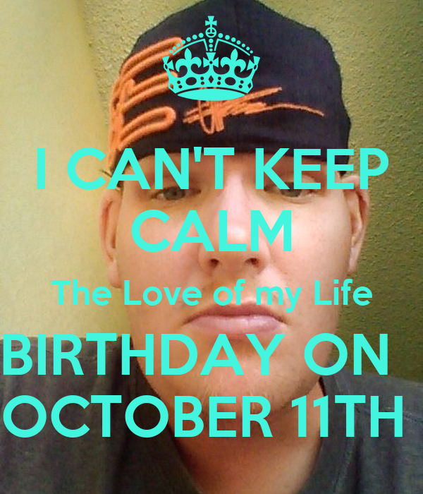 I CAN'T KEEP CALM The Love of my Life BIRTHDAY ON   OCTOBER 11TH