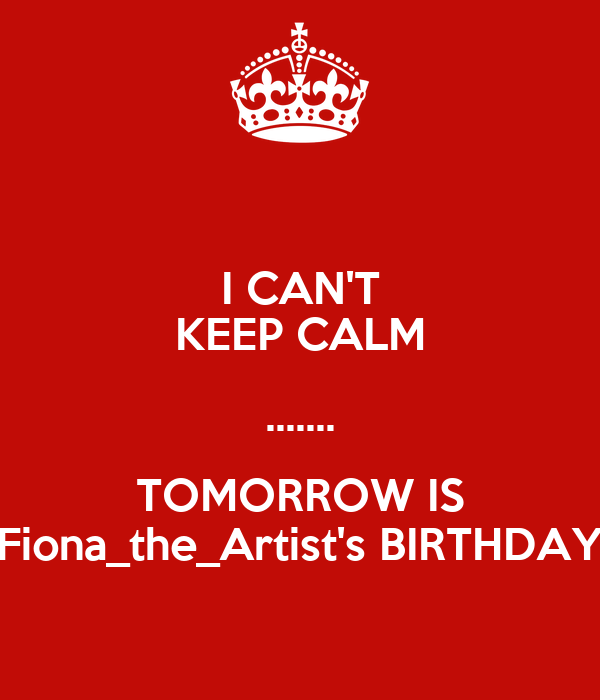 I CAN'T KEEP CALM ....... TOMORROW IS Fiona_the_Artist's BIRTHDAY