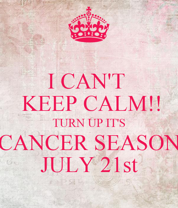 I CAN'T   KEEP CALM!! TURN UP IT'S CANCER SEASON JULY 21st