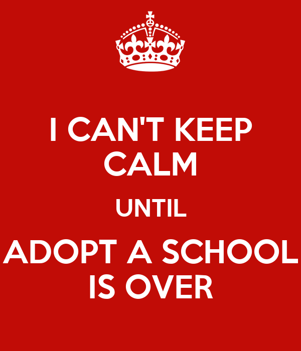 I CAN'T KEEP CALM UNTIL ADOPT A SCHOOL IS OVER