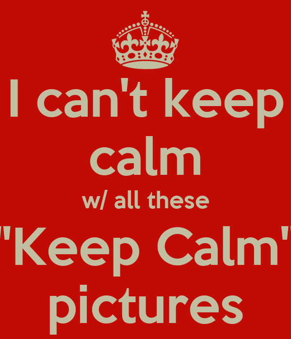 "I can't keep calm w/ all these ""Keep Calm"" pictures"