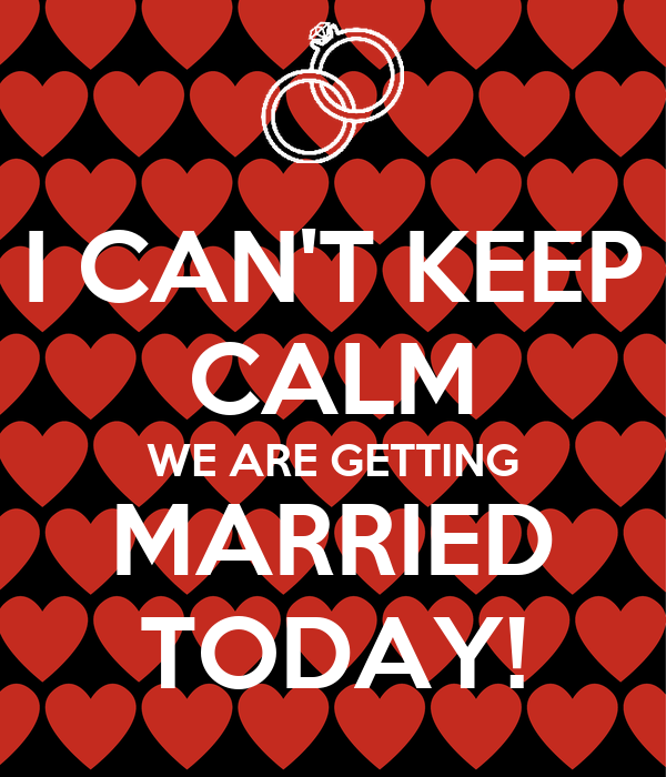 I CAN'T KEEP CALM WE ARE GETTING MARRIED TODAY!