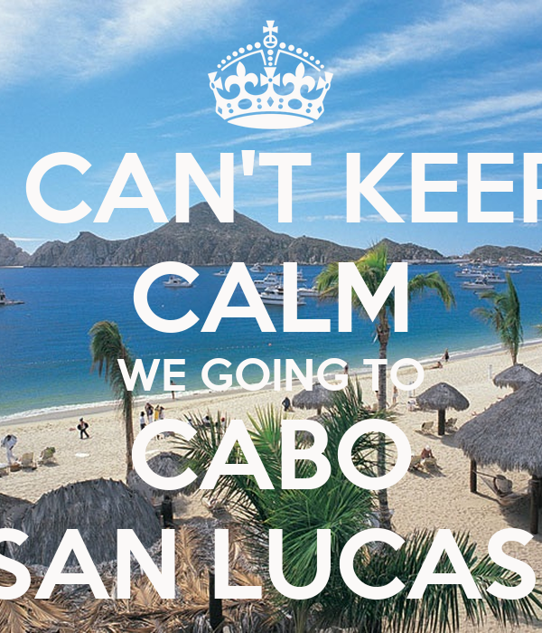 I CAN'T KEEP CALM WE GOING TO CABO SAN LUCAS