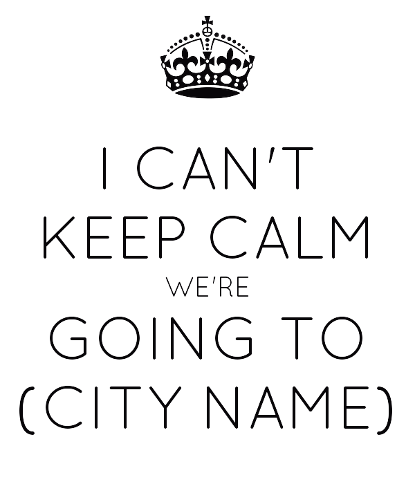 I CAN'T KEEP CALM WE'RE GOING TO (CITY NAME)